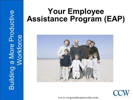 1 Your Employee Assistance Program (EAP) Building a More Productive Workforce www.corporatecareworks.com.