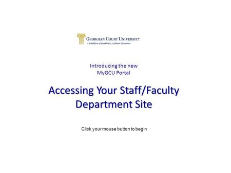 Accessing Your Staff/Faculty Department Site Introducing the new MyGCU Portal Accessing Your Staff/Faculty Department Site Click your mouse button to begin.
