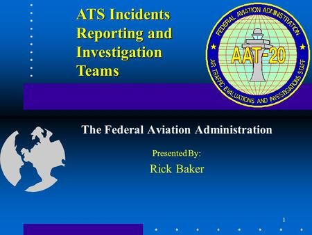 1 ATS Incidents Reporting and Investigation Teams The Federal Aviation Administration Presented By: Rick Baker.