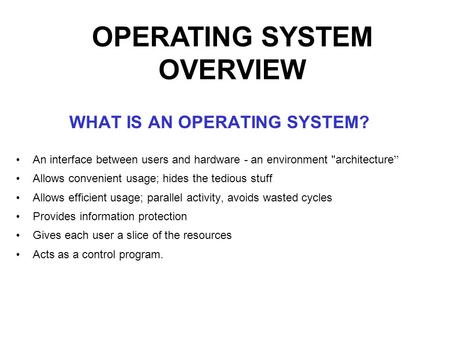 "WHAT IS AN OPERATING SYSTEM? An interface between users and hardware - an environment architecture "" Allows convenient usage; hides the tedious stuff."
