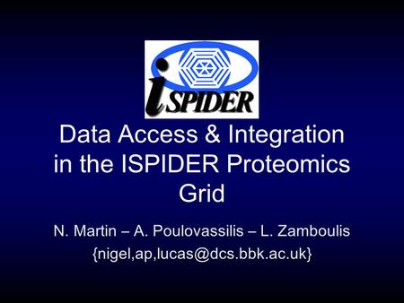 Data Access & Integration in the ISPIDER Proteomics Grid N. Martin – A. Poulovassilis – L. Zamboulis