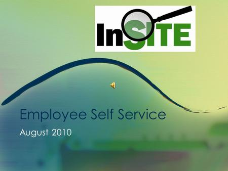 Employee Self Service August 2010 InSITE Self Service Employee Self Service Presentation This presentation is approximately 15 minutes in length. This.