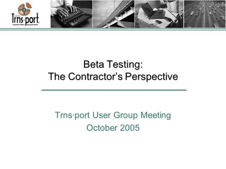 Beta Testing: The Contractor's Perspective Trns·port User Group Meeting October 2005.