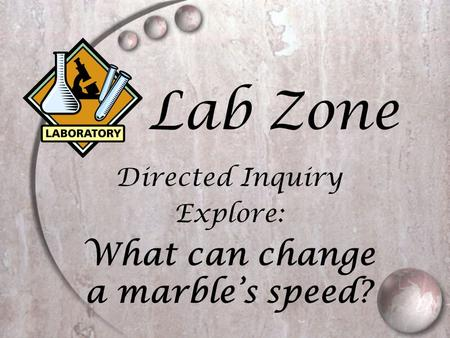 Lab Zone Directed Inquiry Explore: What can change a marble's speed?