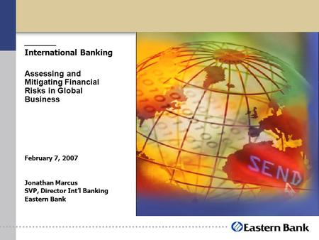 International Banking Assessing and Mitigating Financial Risks in Global Business February 7, 2007 Jonathan Marcus SVP, Director Int'l Banking Eastern.