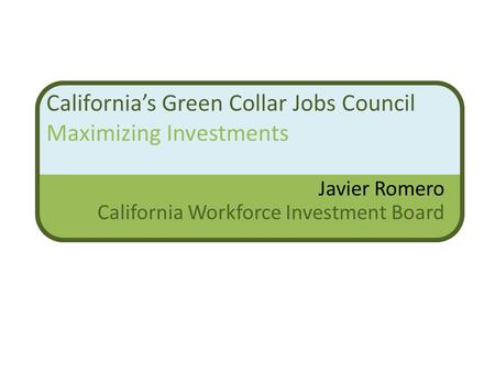 California's Green Collar Jobs Council Maximizing Investments Javier Romero California Workforce Investment Board.