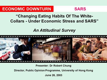 "ECONOMIC DOWNTURNSARS Presenter: Dr Robert Chung Director, Public Opinion Programme, University of Hong Kong June 26, 2003 ""Changing Eating Habits Of The."