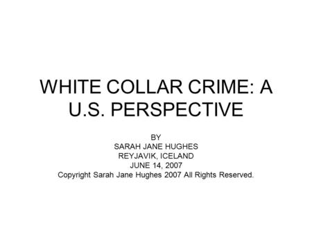 WHITE COLLAR CRIME: A U.S. PERSPECTIVE BY SARAH JANE HUGHES REYJAVIK, ICELAND JUNE 14, 2007 Copyright Sarah Jane Hughes 2007 All Rights Reserved.