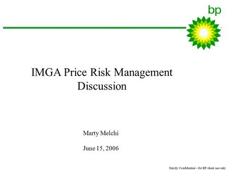 Strictly Confidential – for BP client use only Marty Melchi June 15, 2006 IMGA Price Risk Management Discussion.
