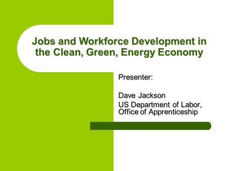 Jobs and Workforce Development in the Clean, Green, Energy Economy Presenter: Dave Jackson US Department of Labor, Office of Apprenticeship.