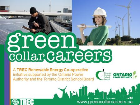 Www.greencollarcareers.ca A TREC Renewable Energy Co-operative initiative supported by the Ontario Power Authority and the Toronto District School Board.