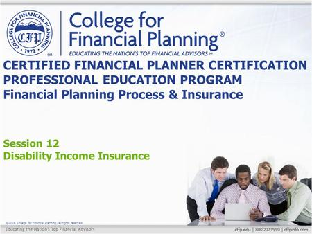 ©2015, College for Financial Planning, all rights reserved. Session 12 Disability Income Insurance CERTIFIED FINANCIAL PLANNER CERTIFICATION PROFESSIONAL.