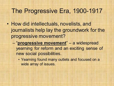 "The Progressive Era, 1900-1917 How did intellectuals, novelists, and journalists help lay the groundwork for the progressive movement? ""progressive movement"""