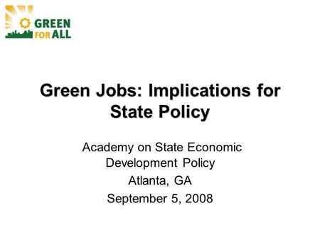 Green Jobs: Implications for State Policy Academy on State Economic Development Policy Atlanta, GA September 5, 2008.