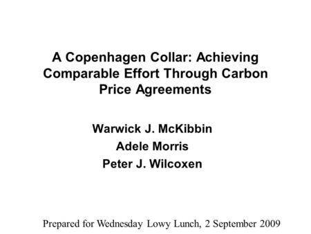 A Copenhagen Collar: Achieving Comparable Effort Through Carbon Price Agreements Warwick J. McKibbin Adele Morris Peter J. Wilcoxen Prepared for Wednesday.