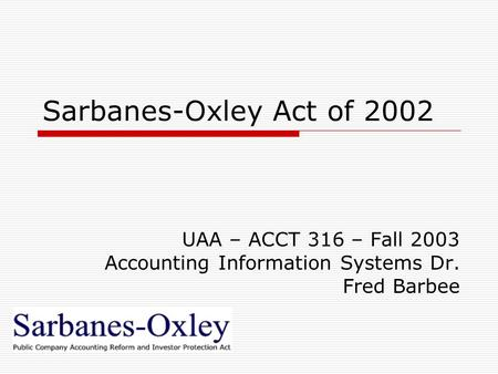 Sarbanes-Oxley Act of 2002 UAA – ACCT 316 – Fall 2003 Accounting Information Systems Dr. Fred Barbee.