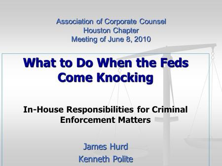 Association of Corporate Counsel Houston Chapter Meeting of June 8, 2010 What to Do When the Feds Come Knocking In-House Responsibilities for Criminal.
