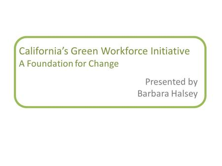 California's Green Workforce Initiative A Foundation for Change Presented by Barbara Halsey.