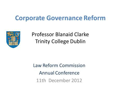 Corporate Governance Reform Professor Blanaid Clarke Trinity College Dublin Law Reform Commission Annual Conference 11th December 2012.