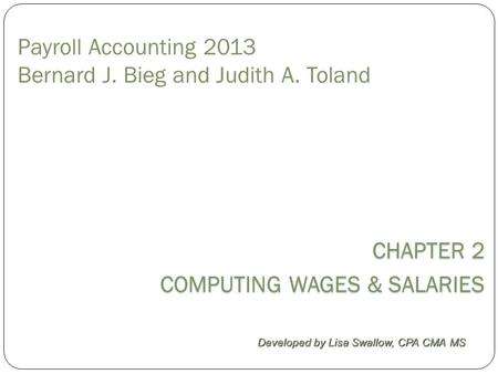 Payroll Accounting 2013 Bernard J. Bieg and Judith A. Toland CHAPTER 2 COMPUTING WAGES & SALARIES Developed by Lisa Swallow, CPA CMA MS.