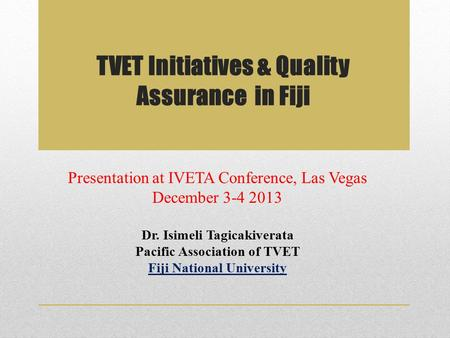 TVET Initiatives & Quality Assurance in Fiji Presentation at IVETA Conference, Las Vegas December 3-4 2013 Dr. Isimeli Tagicakiverata Pacific Association.