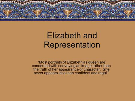 "Elizabeth and Representation ""Most portraits of Elizabeth as queen are concerned with conveying an image rather than the truth of her appearance or character."