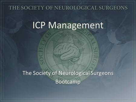 The Society of Neurological Surgeons Bootcamp The Society of Neurological Surgeons Bootcamp ICP Management.