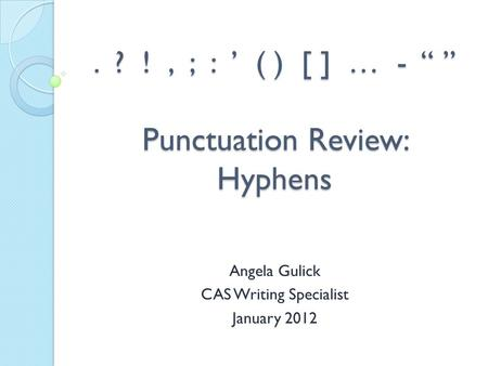 ". ? !, ; : ' ( ) [ ] … - "" "" Punctuation Review: Hyphens Angela Gulick CAS Writing Specialist January 2012."