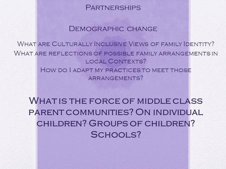 Considerations for All families in Partnerships Demographic change What are Culturally Inclusive Views of family Identity? What are reflections of possible.