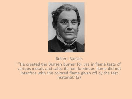 "Robert Bunsen ""He created the Bunsen burner for use in flame tests of various metals and salts: its non-luminous flame did not interfere with the colored."