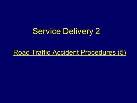 Road Traffic Accident Procedures (5) Service Delivery 2.