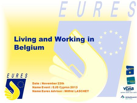 Living and Working in Belgium Date : November 22th Name Event : EJD Cyprus 2013 Name Eures Advisor : Wilfrid LASCHET.