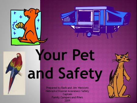 Your Pet and Safety Prepared by Barb and Jim Westcott Nebraska Disaster Awareness/Safety Captain Family Campers and RVers 2009.