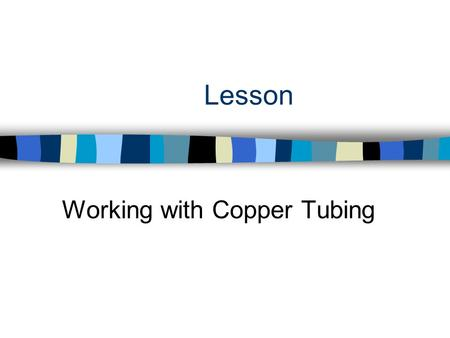 Lesson Working with Copper Tubing. Interest Approach n Why is copper tubing only used for water and fuel lines?