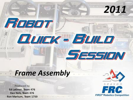 Frame Assembly Produced by Ed Latimer, Team 476 Ken York, Team 476 Ron Markum, Team 1750 2011.