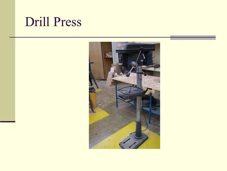 Drill Press. General Safety Wear your safety glasses at all times Take off all jewelry Do not wear loose clothing Make sure you are the only person in.