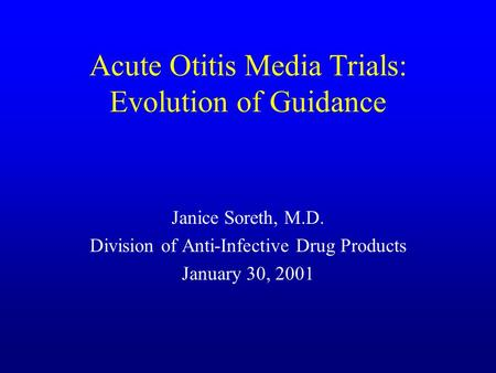 Acute Otitis Media Trials: Evolution of Guidance Janice Soreth, M.D. Division of Anti-Infective Drug Products January 30, 2001.