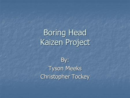 Boring Head Kaizen Project By: Tyson Meeks Christopher Tockey.