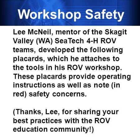 Workshop Safety Lee McNeil, mentor of the Skagit Valley (WA) SeaTech 4-H ROV teams, developed the following placards, which he attaches to the tools in.
