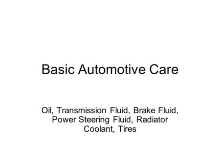 Basic Automotive Care Oil, Transmission Fluid, Brake Fluid, Power Steering Fluid, Radiator Coolant, Tires.