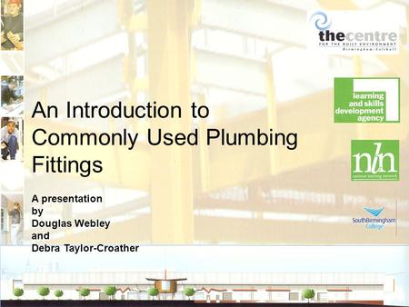 An Introduction to Commonly Used Plumbing Fittings A presentation by Douglas Webley and Debra Taylor-Croather.