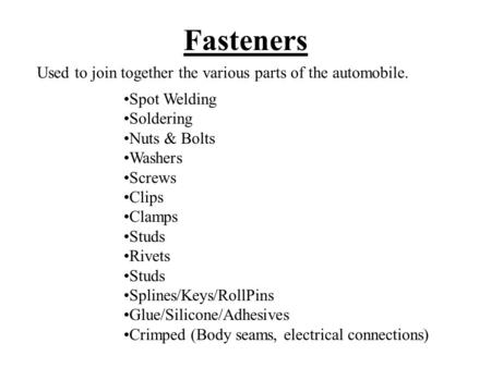 Fasteners Used to join together the various parts of the automobile.