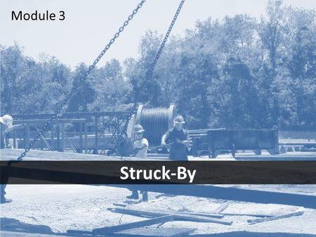 1 Struck-By Module 3. 2Objectives After this module you should be able to – identify the most common struck-by hazards – take the necessary steps to avoid.