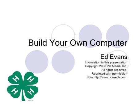 Build Your Own Computer Ed Evans Information in this presentation Copyright 2005 PC Media, Inc. All rights reserved. Reprinted with permission from