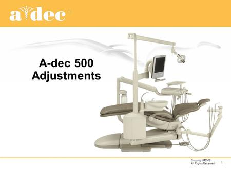 A-dec 500 Adjustments Most adjustments are set at the factory during assembly or prior to packaging so they should not need initial adjustments. If they.