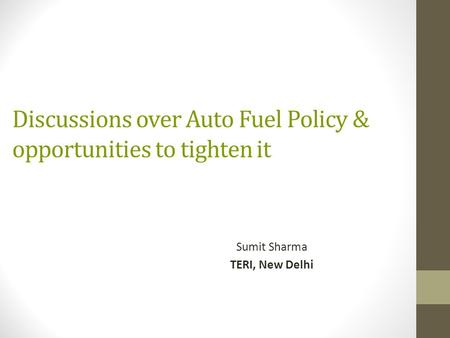 Discussions over Auto Fuel Policy & opportunities to tighten it Sumit Sharma TERI, New Delhi.