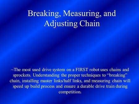 Breaking, Measuring, and Adjusting Chain ~The most used drive system on a FIRST robot uses chains and sprockets. Understanding the proper techniques to.