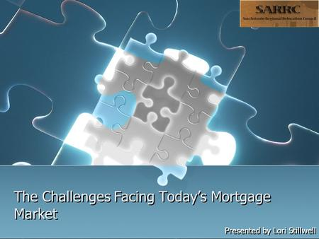 The Challenges Facing Today's Mortgage Market Presented by Lori Stillwell.