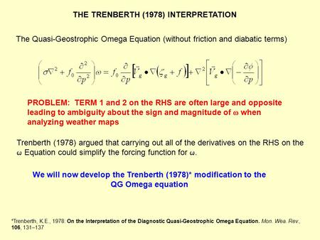 The Quasi-Geostrophic Omega Equation (without friction and diabatic terms) We will now develop the Trenberth (1978)* modification to the QG Omega equation.