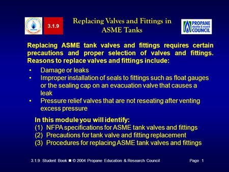 3.1.9 Student Book © 2004 Propane Education & Research CouncilPage 1 3.1.9 Replacing Valves and Fittings in ASME Tanks Replacing ASME tank valves and fittings.